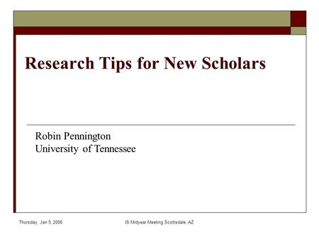 Thursday, Jan 5, 2006IS Midyear Meeting Scottsdale, AZ Research Tips for New Scholars Robin Pennington University of Tennessee.