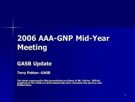 1 2006 AAA-GNP Mid-Year Meeting GASB Update Terry Patton--GASB The views expressed in this presentation are those of Mr. Patton. Official positions of.