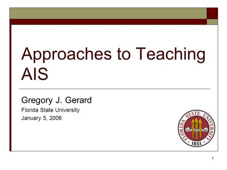 1 Approaches to Teaching AIS Gregory J. Gerard Florida State University January 5, 2006.