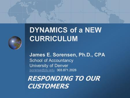 DYNAMICS of a NEW CURRICULUM James E. Sorensen, Ph.D., CPA School of Accountancy University of Denver 303.871.2028 RESPONDING TO OUR CUSTOMERS.