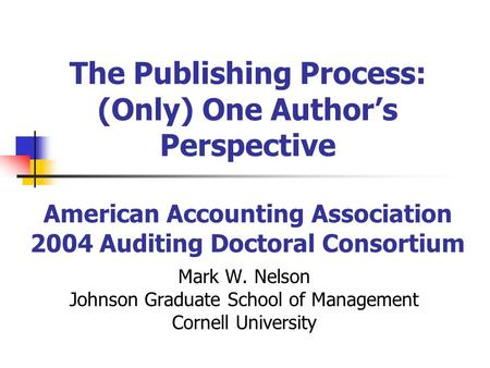 The Publishing Process: (Only) One Authors Perspective American Accounting Association 2004 Auditing Doctoral Consortium Mark W. Nelson Johnson Graduate.