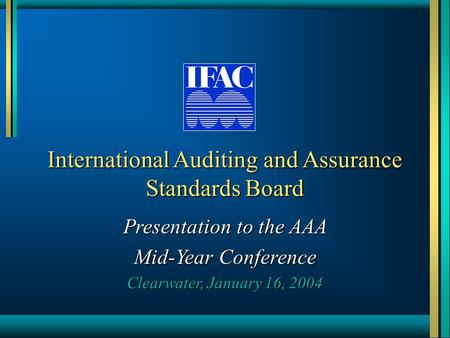International Auditing and Assurance Standards Board Presentation to the AAA Mid-Year Conference Clearwater, January 16, 2004.
