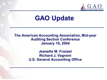 GAO Update The American Accounting Association, Mid-year Auditing Section Conference January 16, 2004 Jeanette M. Franzel Richard J. Vagnoni U.S. General.