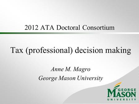 2012 ATA Doctoral Consortium Tax (professional) decision making Anne M. Magro George Mason University.