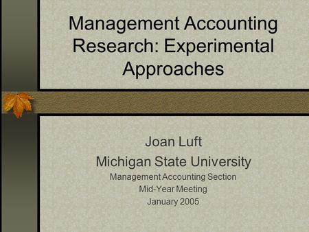 Management Accounting Research: Experimental Approaches Joan Luft Michigan State University Management Accounting Section Mid-Year Meeting January 2005.