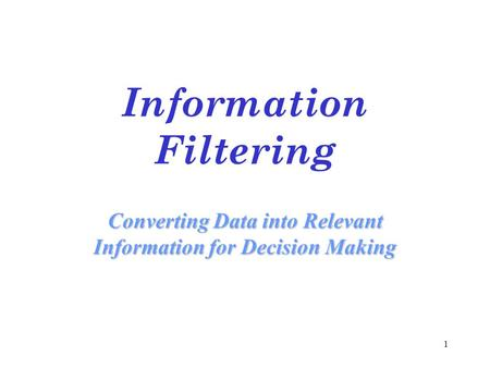 1 Information Filtering Converting Data into Relevant Information for Decision Making.