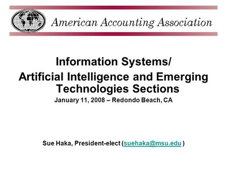 Information Systems/ Artificial Intelligence and Emerging Technologies Sections January 11, 2008 – Redondo Beach, CA Sue Haka, President-elect