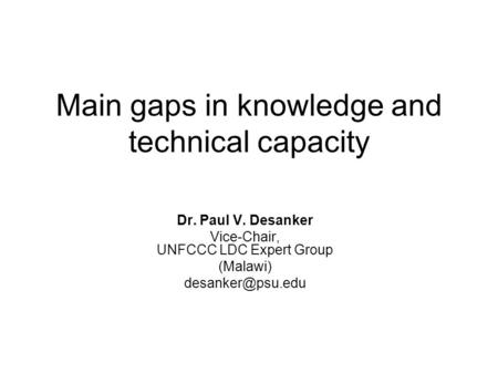Main gaps in knowledge and technical capacity Dr. Paul V. Desanker Vice-Chair, UNFCCC LDC Expert Group (Malawi)