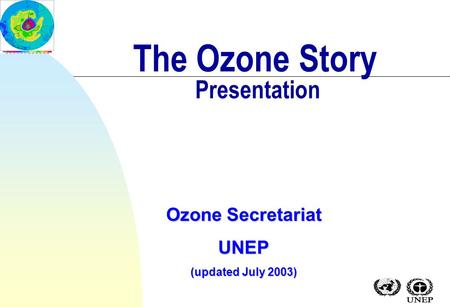 The Ozone Story Presentation Ozone Secretariat UNEP (updated July 2003)
