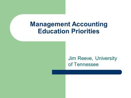 Management Accounting Education Priorities Jim Reeve, University of Tennessee.