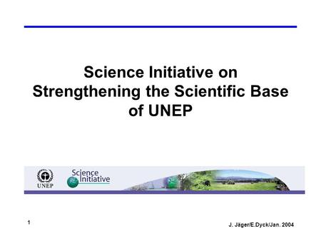 J. Jäger/E.Dyck/Jan. 2004 1 Science Initiative on Strengthening the Scientific Base of UNEP.