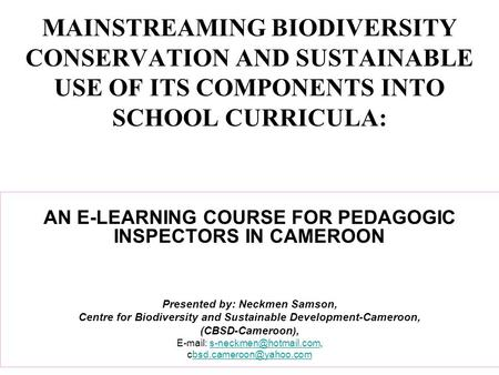 MAINSTREAMING BIODIVERSITY CONSERVATION AND SUSTAINABLE USE OF ITS COMPONENTS INTO SCHOOL CURRICULA: AN E-LEARNING COURSE FOR PEDAGOGIC INSPECTORS IN CAMEROON.