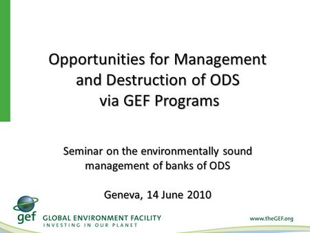 Opportunities for Management and Destruction of ODS via GEF Programs via GEF Programs Seminar on the environmentally sound management of banks of ODS Geneva,