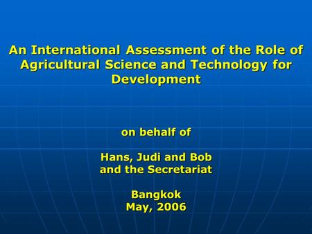 An International Assessment of the Role of Agricultural Science and Technology for Development on behalf of Hans, Judi and Bob and the Secretariat Bangkok.