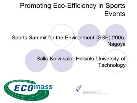 Promoting Eco-Efficiency in Sports Events Sports Summit for the Environment (SSE) 2005, Nagoya Salla Koivusalo, Helsinki University of Technology.