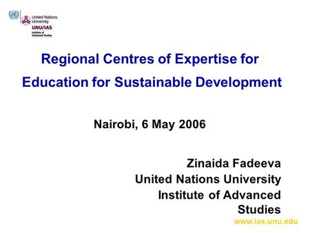 Www.ias.unu.edu Regional Centres of Expertise for Education for Sustainable Development Nairobi, 6 May 2006 Zinaida Fadeeva United Nations University Institute.