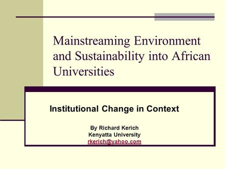 Mainstreaming Environment and Sustainability into African Universities Institutional Change in Context By Richard Kerich Kenyatta University