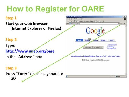Step 1 Start your web browser (Internet Explorer or Firefox). Step 2 Type:  in the Address box Step 3 Press Enter on the keyboard.