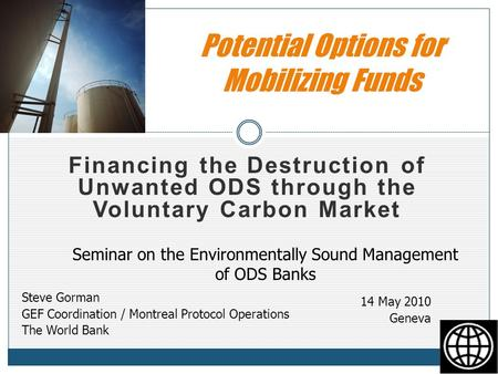 Financing the Destruction of Unwanted ODS through the Voluntary Carbon Market Potential Options for Mobilizing Funds Steve Gorman GEF Coordination / Montreal.