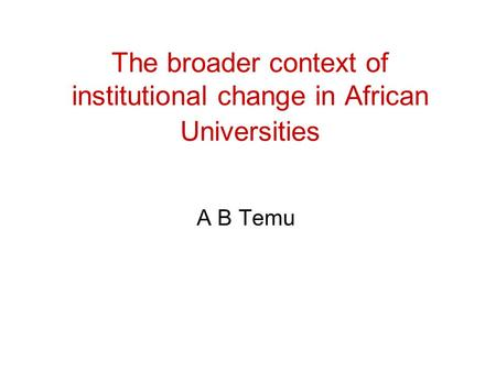 The broader context of institutional change in African Universities A B Temu.