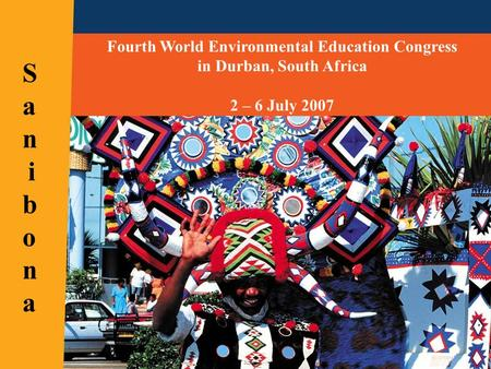 Fourth World Environmental Education Congress in Durban, South Africa 2 – 6 July 2007 SanibonaSanibona.