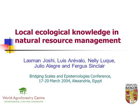 Local ecological knowledge in natural resource management Laxman Joshi, Luis Arévalo, Nelly Luque, Julio Alegre and Fergus Sinclair Bridging Scales and.