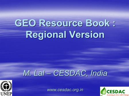 GEO Resource Book : Regional Version M. Lal – CESDAC, India www.cesdac.org.in.