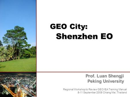 GEO City: Shenzhen EO Prof. Luan Shengji Peking University Regional Workshop to Review GEO/IEA Training Manual 8-11 September 2008 Chiang Mai, Thailand.
