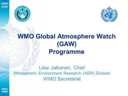 AREP GAW WMO Global Atmosphere Watch (GAW) Programme Liisa Jalkanen, Chief Atmospheric Environment Research (AER) Division WMO Secretariat.