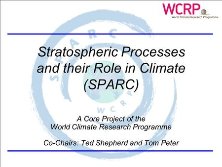 SPARC Themes Stratospheric Processes and their Role in Climate (SPARC) A Core Project of the World Climate Research Programme Co-Chairs: Ted Shepherd and.