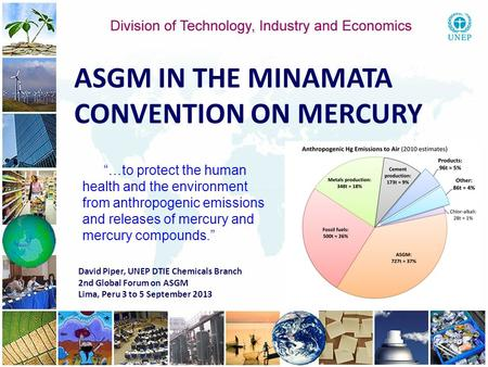 1 1 David Piper, UNEP DTIE Chemicals Branch 2nd Global Forum on ASGM Lima, Peru 3 to 5 September 2013 ASGM IN THE MINAMATA CONVENTION ON MERCURY …to protect.