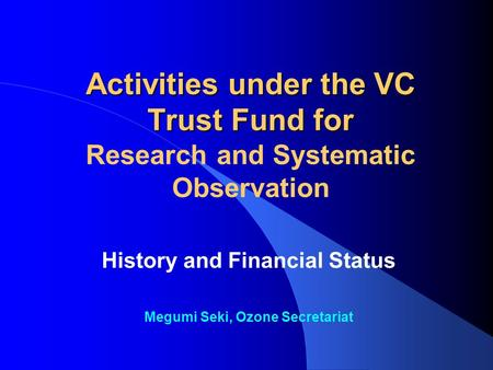 Activities under the VC Trust Fund for Activities under the VC Trust Fund for Research and Systematic Observation History and Financial Status Megumi Seki,