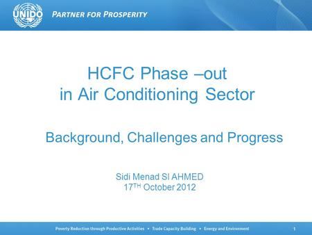 1 HCFC Phase –out in Air Conditioning Sector Background, Challenges and Progress Sidi Menad SI AHMED 17 TH October 2012.