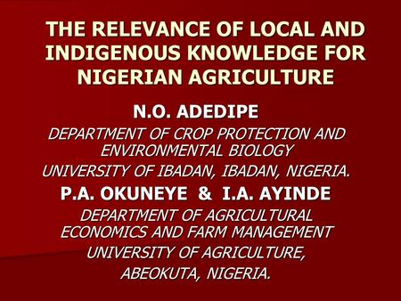 THE RELEVANCE OF LOCAL AND INDIGENOUS KNOWLEDGE FOR NIGERIAN AGRICULTURE N.O. ADEDIPE DEPARTMENT OF CROP PROTECTION AND ENVIRONMENTAL BIOLOGY UNIVERSITY.