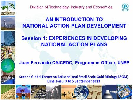 1 1 Second Global Forum on Artisanal and Small Scale Gold Mining (ASGM) Lima, Peru, 3 to 5 September 2013 AN INTRODUCTION TO NATIONAL ACTION PLAN DEVELOPMENT.