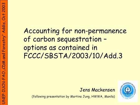 UNEP-IUCN-FAO CDM and Forestry Addis, Oct 2003 Accounting for non-permanence of carbon sequestration – options as contained in FCCC/SBSTA/2003/10/Add.3.