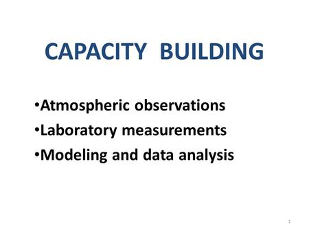 CAPACITY BUILDING Atmospheric observations Laboratory measurements Modeling and data analysis 1.