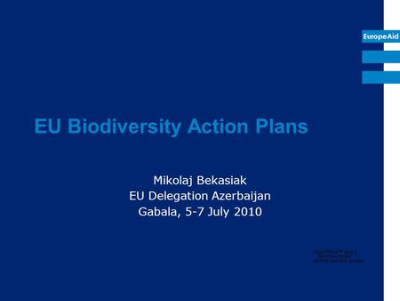 EuropeAid EU Biodiversity Action Plans Mikolaj Bekasiak EU Delegation Azerbaijan Gabala, 5-7 July 2010.