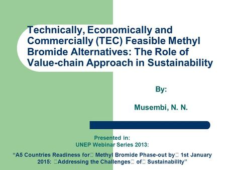 Technically, Economically and Commercially (TEC) Feasible Methyl Bromide Alternatives: The Role of Value-chain Approach in Sustainability By: Musembi,