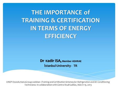 THE IMPORTANCE of TRAINING & CERTIFICATION IN TERMS OF ENERGY EFFICIENCY Dr K adir iSA, Member ASHRAE İstanbul University - TR UNEP OzonAction eGroup webinar.