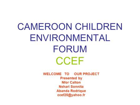 CAMEROON CHILDREN ENVIRONMENTAL FORUM CCEF WELCOME TO OUR PROJECT Presented by Nfor Calton Nshari Sonnita Abanda Rodrique