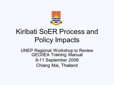 Kiribati SoER Process and Policy Impacts UNEP Regional Workshop to Review GEO/IEA Training Manual 8-11 September 2008 Chiang Mai, Thailand.
