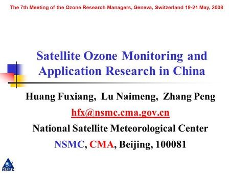 The 7th Meeting of the Ozone Research Managers, Geneva, Switzerland 19-21 May, 2008 Satellite Ozone Monitoring and Application Research in China Huang.