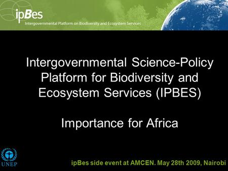 Intergovernmental Science-Policy Platform for Biodiversity and Ecosystem Services (IPBES) Importance for Africa ipBes side event at AMCEN. May 28th 2009,