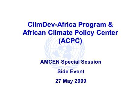 ClimDev-Africa Program & African Climate Policy Center (ACPC) AMCEN Special Session Side Event 27 May 2009.