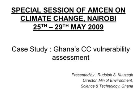 SPECIAL SESSION OF AMCEN ON CLIMATE CHANGE, NAIROBI 25 TH – 29 TH MAY 2009 Case Study : Ghanas CC vulnerability assessment Presented by : Rudolph S. Kuuzegh.