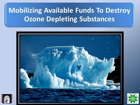 1 Mobilizing Available Funds To Destroy Ozone Depleting Substances.