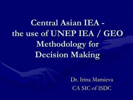 Central Asian IEA - the use of UNEP IEA / GEO Methodology for Decision Making Dr. Irina Mamieva CA SIC of ISDC.