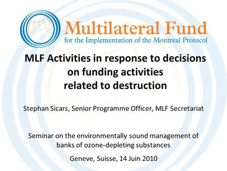 MLF Activities in response to decisions on funding activities related to destruction Stephan Sicars, Senior Programme Officer, MLF Secretariat Seminar.
