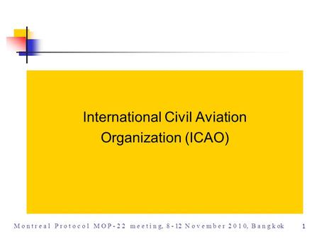 1 M o n t r e a l P r o t o c o l M O P - 2 2 m e e t i n g, 8 - 12 N o v e m b e r 2 0 1 0, B a n g k ok International Civil Aviation Organization (ICAO)